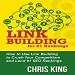 Link Building for #1 Rankings: How to Use Link Building to Crush Your Competitors and Land #1 SEO Rankings | Chris King