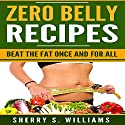 Zero Belly Recipes: Beat the Fat Once and for All Audiobook by Sherry S. Williams Narrated by Alex Lancer