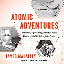 Atomic Adventures: Secret Islands, Forgotten N-Rays, and Isotopic Murder - A Journey into the Wild World of Nuclear Science Audiobook by James Mahaffey Narrated by Keith Sellon-Wright