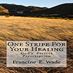 One Stripe for Your Healing: God's Perfect Prescription | Francine E. Wade