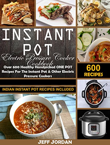 Instant Pot Electric Pressure Cooker Cookbook: Over 600 Healthy Handpicked ONE POT Recipes For The Instant Pot & Other Electric Pressure Cookers (Indian Instant Pot Recipes Included) by Jeff Jordan