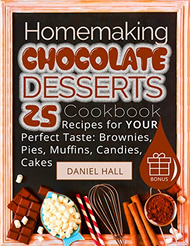 Homemaking chocolate desserts. Cookbook: 25 recipes for your perfect taste: brownies, pies, muffins, candies, cakes. by [Hall, Daniel]