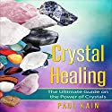 Crystal Healing: The Ultimate Guide on the Power of Crystals Audiobook by Paul Kain Narrated by Able Samuel Jacobs