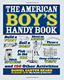 img - for The American Boy's Handy Book: Build a Fort, Sail a Boat, Shoot an Arrow, Throw a Boomerang, Catch Spiders, Fish in the Ice, Camp without a Tent and 150 Other Activities book / textbook / text book