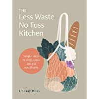 The Less Waste No Fuss Kitchen: Simple steps to shop, cook and eat sustainably