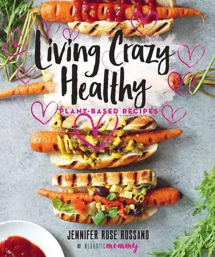 Living Crazy Healthy: Plant-Based Recipes from the Neurotic Mommy by Jennifer Rossano