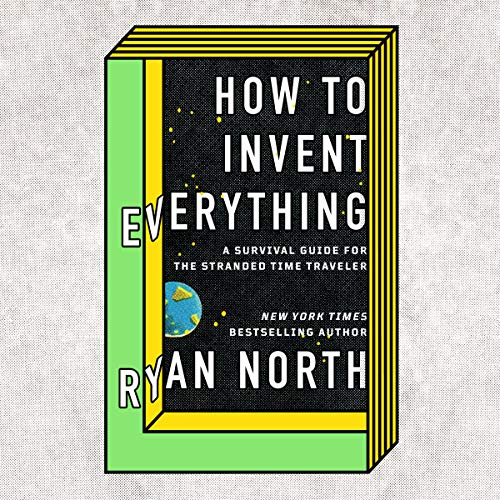 How to Invent Everything: A Survival Guide for the Stranded Time Traveler by Penguin Audio