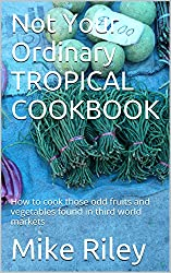 Not Your Ordinary TROPICAL COOKBOOK: How to cook those odd fruits and vegetables found in third world markets (Tropical Cookbooks Book 1)