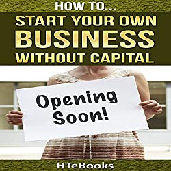 How to Start Your Own Business Without Capital: Quick Start Guide