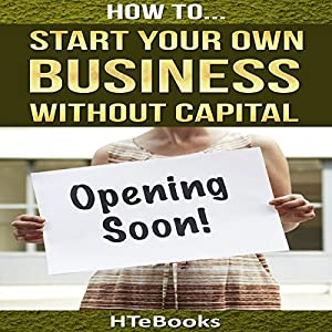 How to Start Your Own Business Without Capital: Quick Start Guide Audiobook
