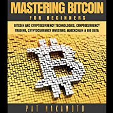 Bitcoin: Mastering Bitcoin for Beginners - Bitcoin and Cryptocurency Technologies, Cryptocurrency Trading, Cryptocurrency Investing, Blockchain and Big Data (Mining, Wallet, Business) Audiobook by Pat Nakamoto Narrated by Jason R. L. Brown