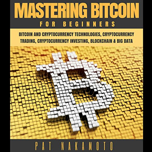 Bitcoin: Mastering Bitcoin for Beginners - Bitcoin and Cryptocurency Technologies, Cryptocurrency Trading, Cryptocurrency Investing, Blockchain and Big Data (Mining, Wallet, Business)
