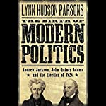The Birth of Modern Politics: Andrew Jackson, John Quincy Adams, and the Election of 1828 | Lynn Hudson Parson
