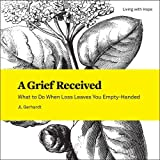 A Grief Received: What to Do When Loss Leaves You Empty-Handed (Living With Hope)