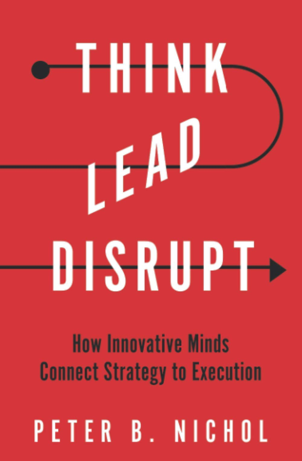 Think Lead Disrupt: How Innovative Minds Connect Strategy to Execution:  Nichol, Peter B., Nichol, Peter B.: 9780578787381: Amazon.com: Books