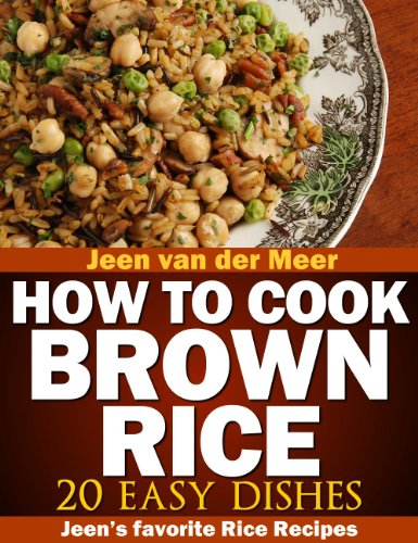 How to cook Brown Rice?: 20 Nutritious Recipes (Jeen's favorite Rice Recipes Book 5) by [van der Meer, Jeen]