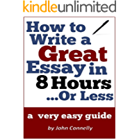 How to Write a Great Essay in 8 Hours or Less: A Very Easy Guide (30 Minute Read) (The Learning Development Book Series 9)