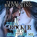 The Rocker Who Shatters Me | Terri Anne Browning