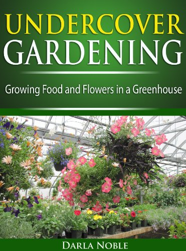 Undercover Greenhouse Gardening: Growing Food and Flowers in a Greenhouse