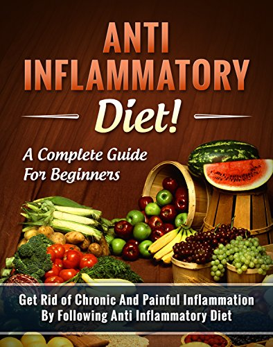 Anti Inflammatory Diet! A Complete Guide for Beginners: Get Rid of Chronic And Painful Inflammation By Following Anti Inflammatory Diet - Recipes Included! (Anti inflammatory cookb