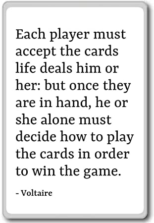 Each player must accept the cards life deals him o ...
