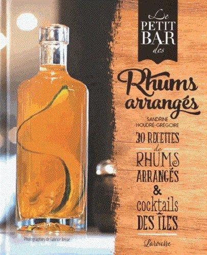Le petit bar des rhums arrangés Relié – 18 mai 2016 Sandrine Houdré-Grégoire Larousse 2035923816 Cocktails