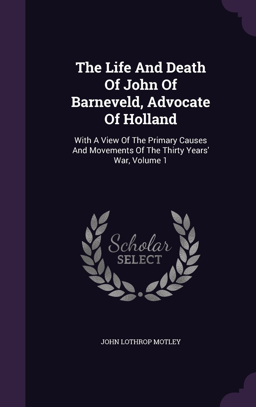The Life And Death Of John Of Barneveld, Advocate Of Holland: With A View Of The Primary Causes And Movements Of The Thirty Years' War, Volume 1 pdf