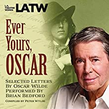 Ever Yours, Oscar: Selected Letters by Oscar Wilde, Performed by Brian Bedford Performance by Peter Wylde - compiler Narrated by Brian Bedford