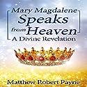 Mary Magdalene Speaks from Heaven: A Divine Revelation Hörbuch von Matthew Robert Payne Gesprochen von: Susan Scher