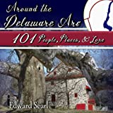 Around the Delaware Arc: 101 People, Places, and Lore