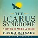 The Icarus Syndrome: A History of American Hubris Audiobook by Peter Beinart Narrated by John Morgan