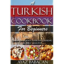 A Turkish Cookbook for Beginners: Learn Delicious Turkish Cooking in Only Minutes (Turkish Cooking at Home, Ethnic Cookbooks, and Turkish Cook Books 1)