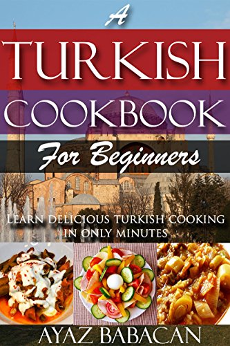 A Turkish Cookbook for Beginners: Learn Delicious Turkish Cooking in Only Minutes (Turkish Cooking at Home, Ethnic Cookbooks, and Turkish Cook Books 1) by Ayaz Babacan
