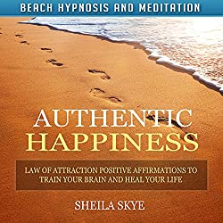 Authentic Happiness: Law of Attraction Positive Affirmations to Train Your Brain and Heal Your Life