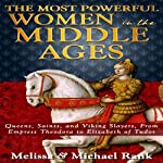 The Most Powerful Women in the Middle Ages: Queens, Saints, and Viking Slayers, From Empress Theodora to Elizabeth of Tudor | Melissa Rank,Michael Rank