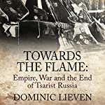 Towards the Flame: Empire, War and the End of Tsarist Russia | Dominic Lieven