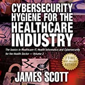 Cybersecurity Hygiene for the Healthcare Industry, Volume 2: The Basics in Healthcare IT, Health Informatics and Cybersecurity for the Health Sector | James Scott