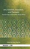 Arts Activism, Education, and Therapies: Transforming Communities Across Africa (Matatu: Journal for African Culture and Society)