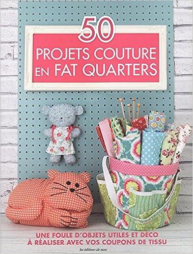 50 projets de couture en fat quarters une foule dobjets utiles et déco à réaliser avec vos coupons de tissu 9782756527086 amazon com books