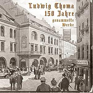 150 Jahre Ludwig Thoma: Gesammelte Werke Audiobook
