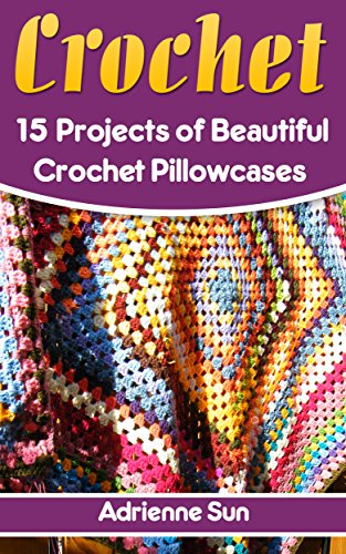 Crochet Pillow Cases: 15 Beautiful Crochet Pillow Case Projects: (Crochet Projects for Your Home, How to Crochet a Granny Square) (Easy Crochet Patterns, Crochet Books) by [Sun, Adrienne]