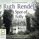 A Spot of Folly: Ten and a Quarter New Tales of Murder and Mayhem Audiobook by Ruth Rendell Narrated by Jonathan Keeble, Toby Longworth, Julian Rhind-Tutt, Gemma Whelan, Hattie Morahan