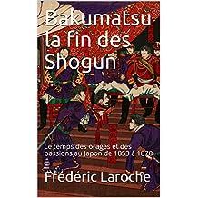Bakumatsu la fin des Shogun: Le temps des orages et des passions au Japon de 1853 à 1878 (French Edition)