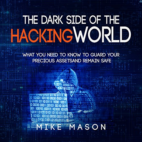 The Dark Side of the Hacking World: What You Need to Know to Guard Your Precious Assets and Remain Safe