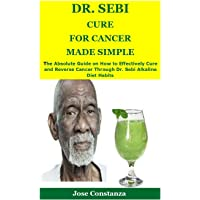 DR. SEBI CURE FOR CANCER MADE SIMPLE: The Absolute Guide on How to Effectively Cure and Reverse Cancer Through Dr. Sebi…