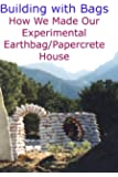 Building with Bags:  How We Made Our Experimental Earthbag / Papercrete House