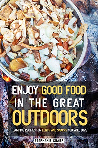 Enjoy Good Food in The Great Outdoors: Camping Recipes for Lunch and Snacks You Will Love by [Sharp, Stephanie]