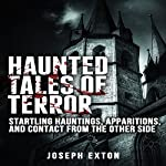 Haunted Tales of Terror: Startling Hauntings, Apparitions, and Contact from the Other Side | Joseph Exton