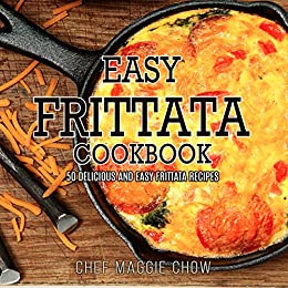 Easy Frittata Cookbook: 50 Delicious and Easy Frittata Recipes (Frittata, Frittata Recipes, Frittata Cookbook Book 1) by [Maggie Chow, Chef]