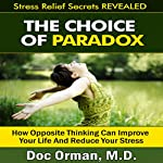 The Choice of Paradox: How 'Opposite Thinking' Can Improve Your Life and Reduce Your Stress |  Doc Orman, MD